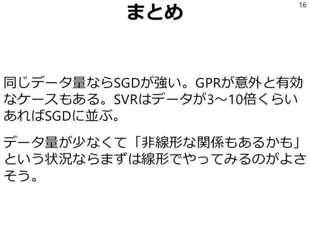 まとめ 同じデータ量ならSGDが強い。GPRが意外と有効 なケースもある。SVRはデータが3~10倍くらい あればSGDに並ぶ。 データ量が少なくて「非線形な関係もあるかも」 という状況ならまずは線形でやってみるのがよさ そう。 16
