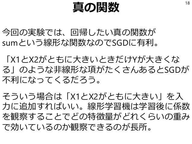 真の関数 今回の実験では、回帰したい真の関数が sumという線形な関数なのでSGDに有利。 「X1とX2がともに大きいときだけYが大きくな る」のような非線形な項がたくさんあるとSGDが 不利になってくるだろう。 そういう場合は「X1とX2がと...