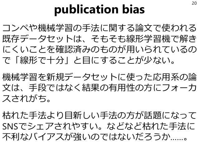 publication bias コンペや機械学習の手法に関する論文で使われる 既存データセットは、そもそも線形学習機で解き にくいことを確認済みのものが用いられているの で「線形で十分」と目にすることが少ない。 機械学習を新規データセットに使...