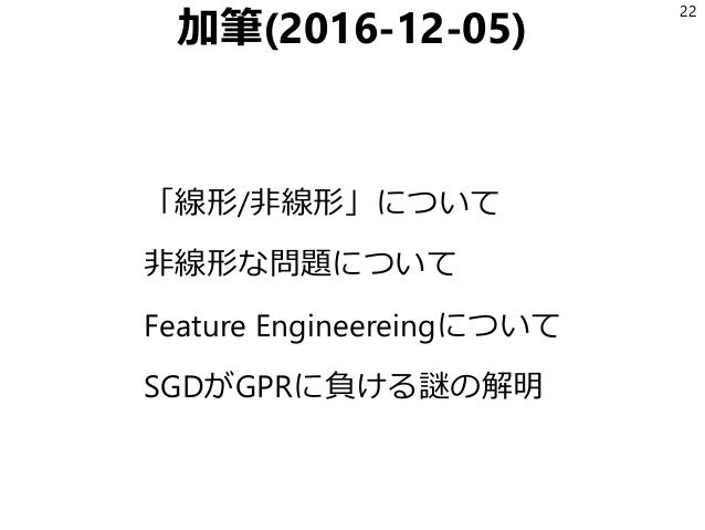 加筆(2016-12-05) 「線形/非線形」について 非線形な問題について Feature Engineereingについて SGDがGPRに負ける謎の解明 22