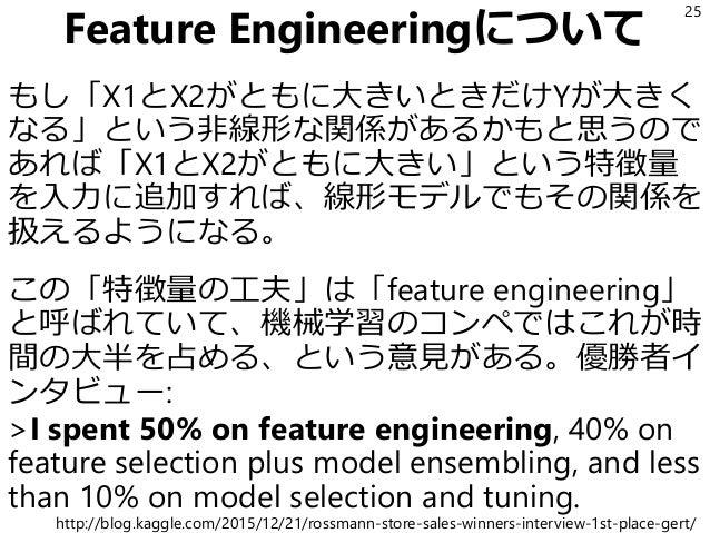Feature Engineeringについて もし「X1とX2がともに大きいときだけYが大きく なる」という非線形な関係があるかもと思うので あれば「X1とX2がともに大きい」という特徴量 を入力に追加すれば、線形モデルでもその関係を 扱える...