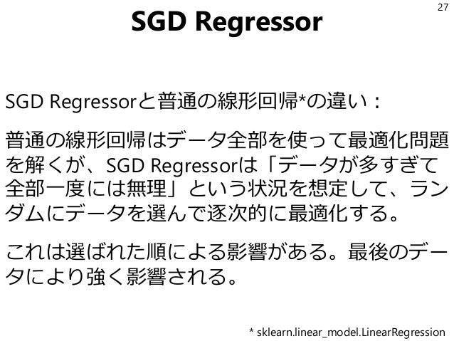 SGD Regressor SGD Regressorと普通の線形回帰*の違い: 普通の線形回帰はデータ全部を使って最適化問題 を解くが、SGD Regressorは「データが多すぎて 全部一度には無理」という状況を想定して、ラン ダムにデータ...