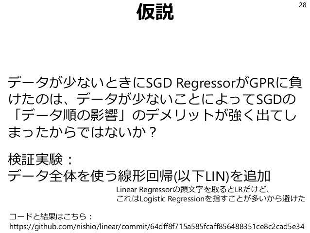 仮説 データが少ないときにSGD RegressorがGPRに負 けたのは、データが少ないことによってSGDの 「データ順の影響」のデメリットが強く出てし まったからではないか? 検証実験: データ全体を使う線形回帰(以下LIN)を追加 28 ...