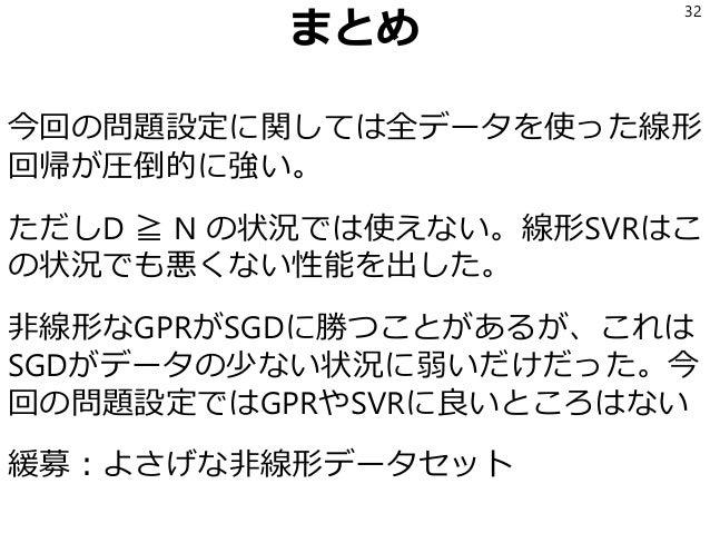 まとめ 今回の問題設定に関しては全データを使った線形 回帰が圧倒的に強い。 ただしD ≧ N の状況では使えない。線形SVRはこ の状況でも悪くない性能を出した。 非線形なGPRがSGDに勝つことがあるが、これは SGDがデータの少ない状況に弱...