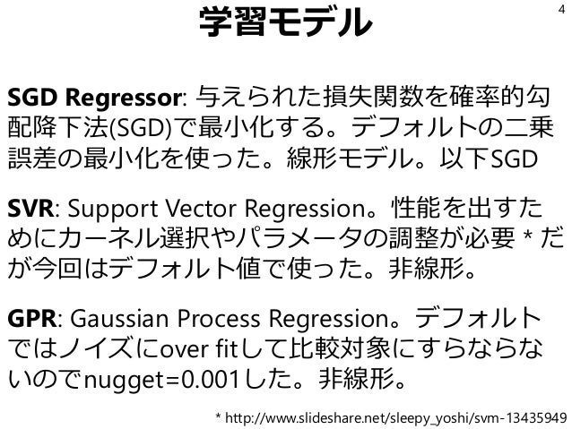 学習モデル SGD Regressor: 与えられた損失関数を確率的勾 配降下法(SGD)で最小化する。デフォルトの二乗 誤差の最小化を使った。線形モデル。以下SGD SVR: Support Vector Regression。性能を出すた ...