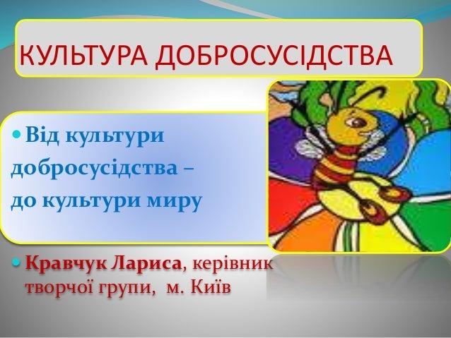 КУЛЬТУРА ДОБРОСУСІДСТВА Від культури добросусідства – до культури миру  Кравчук Лариса, керівник творчої групи, м. Київ