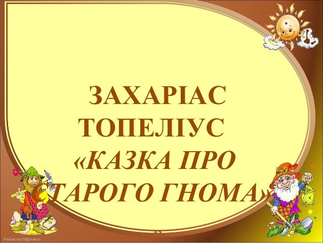 FokinaLida.75@mail.ru ЗАХАРІАС ТОПЕЛІУС «КАЗКА ПРО СТАРОГО ГНОМА»