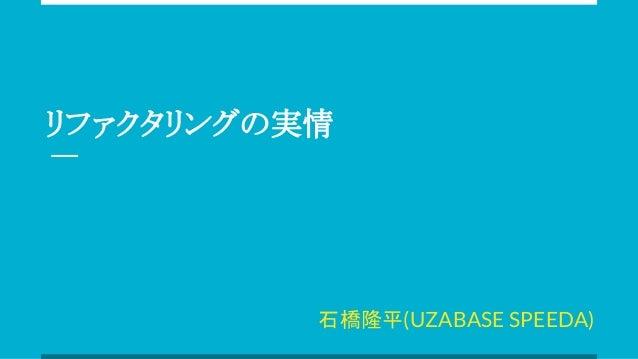 リファクタリングの実情 石橋隆平(UZABASE SPEEDA)