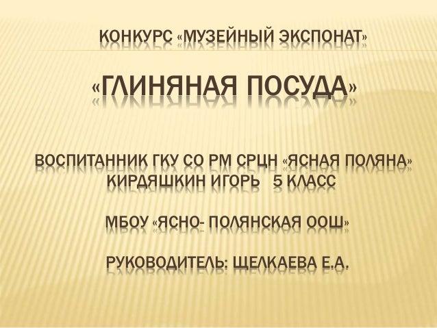 КОНКУРС «МУЗЕЙНЫЙ ЭКСПОНАТ» «ГЛИНЯНАЯ ПОСУДА» ВОСПИТАННИК ГКУ СО РМ СРЦН «ЯСНАЯ ПОЛЯНА» КИРДЯШКИН ИГОРЬ 5 КЛАСС МБОУ «ЯСНО...