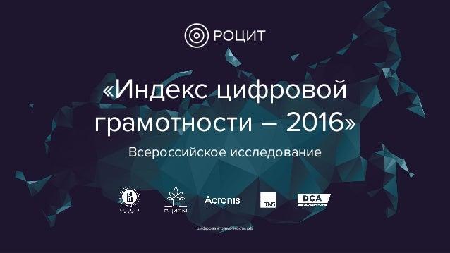 цифроваяграмотность.рф «Индекс цифровой грамотности – 2016» Всероссийское исследование