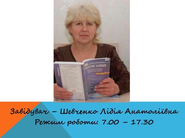 Завідувач – Шевченко Лідія Анатоліївна Режим роботи: 7.00 – 17.30