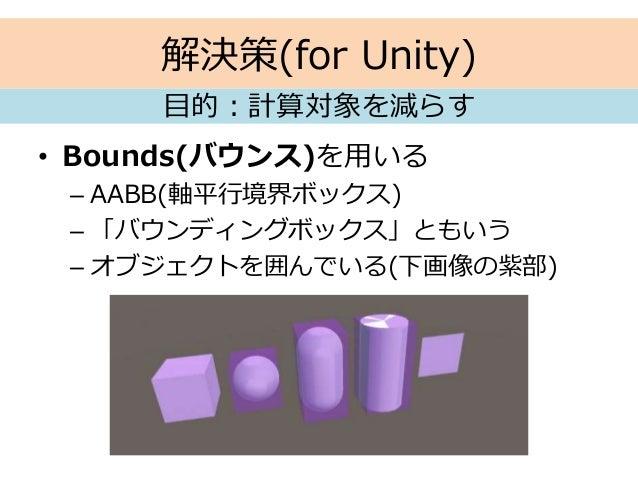 解決策(for Unity) • Bounds(バウンス)を用いる – AABB(軸平行境界ボックス) – 「バウンディングボックス」ともいう – オブジェクトを囲んでいる(下画像の紫部) 目的:計算対象を減らす