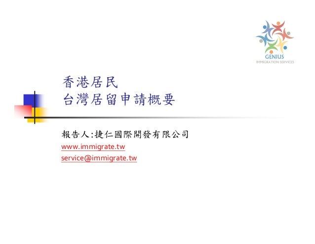 香港居民 台灣居留申請概要 報告人:捷仁國際開發有限公司 www.immigrate.tw service@immigrate.tw
