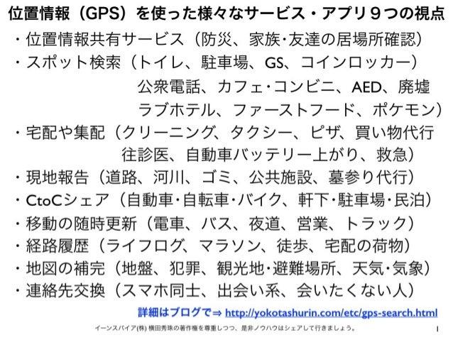 1イーンスパイア(株) 横田秀珠の著作権を尊重しつつ、是非ノウハウはシェアして行きましょう。 位置情報(GPS)を使った様々なサービス・アプリ9つの視点 ・位置情報共有サービス(防災、家族・友達の居場所確認) ・スポット検索(トイレ、駐車場、G...