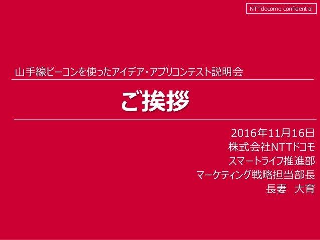 ⓒ2016 NTT DOCOMO, INC. All Rights Reserved. 山手線ビーコンを使ったアイデア・アプリコンテスト説明会 ご挨拶 NTTdocomo confidential 2016年11月16日 株式会社NTTドコモ ...