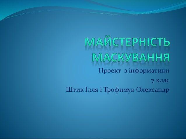 Проект з інформатики 7 клас Штик Ілля і Трофимук Олександр