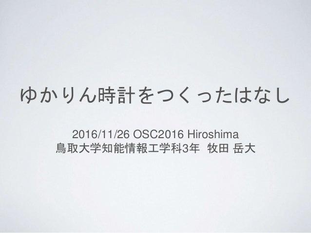 ゆかりん時計をつくったはなし 2016/11/26 OSC2016 Hiroshima 鳥取大学知能情報工学科3年 牧田 岳大