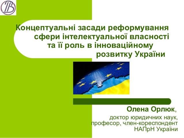 Концептуальні засади реформування сфери інтелектуальної власності та її роль в інноваційному розвитку України Олена Орлюк,...