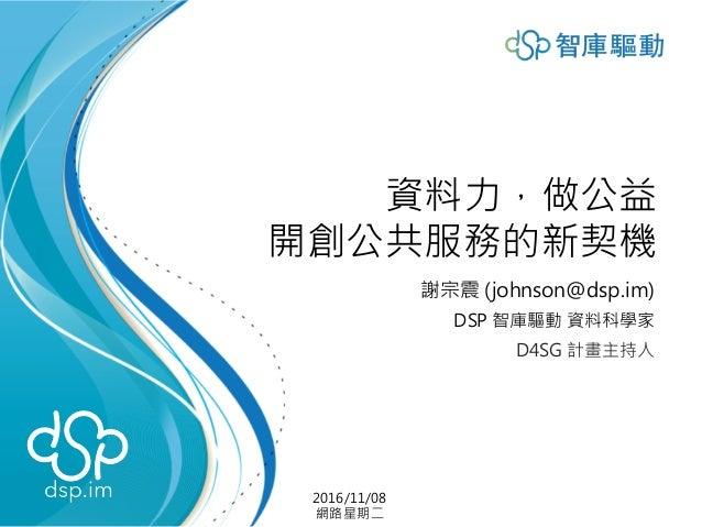 資料力,做公益 開創公共服務的新契機 謝宗震 (johnson@dsp.im) DSP 智庫驅動 資料科學家 D4SG 計畫主持人 2016/11/08 網路星期二