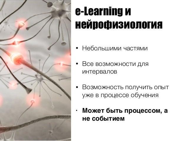 e-Learning и нейрофизиология • Небольшими частями • Все возможности для интервалов • Возможность получить опыт уже в проце...