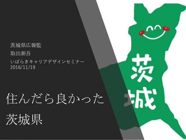 住んだら良かった 茨城県 茨城県広報監 取出新吾 いばらきキャリアデザインセミナー 2016/11/19