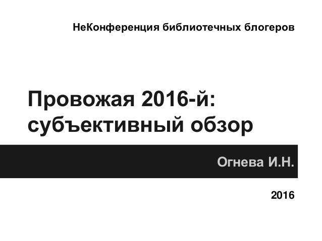 Провожая 2016-й: субъективный обзор Огнева И.Н. 2016 НеКонференция библиотечных блогеров