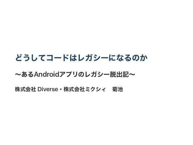 どうしてコードはレガシーになるのか ~あるAndroidアプリのレガシー脱出記~ 株式会社Diverse・株式会社ミクシィ 菊池