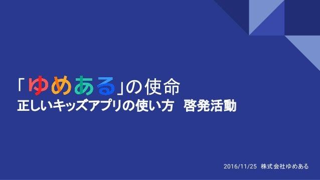 「      」の使命 正しいキッズアプリの使い方 啓発活動 2016/11/25 株式会社ゆめある