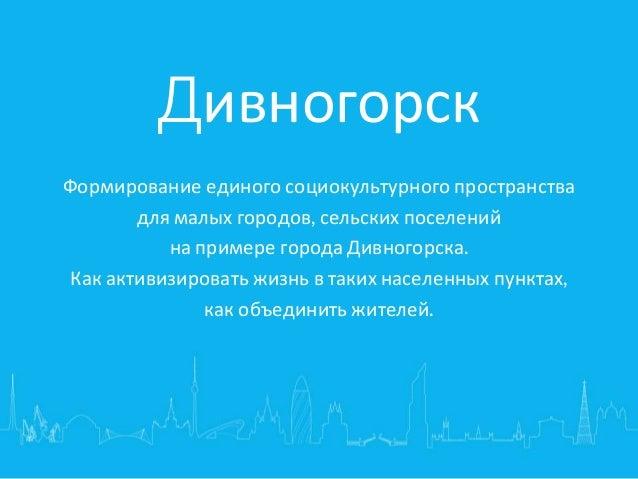 Дивногорск Формирование единого социокультурного пространства для малых городов, сельских поселений на примере города Дивн...