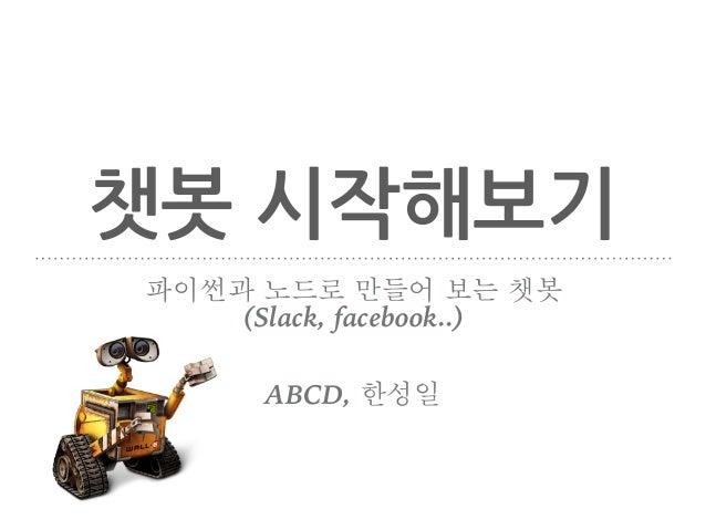 챗봇 시작해보기 파이썬과 노드로 만들어 보는 챗봇 (Slack, facebook..) ABCD, 한성일