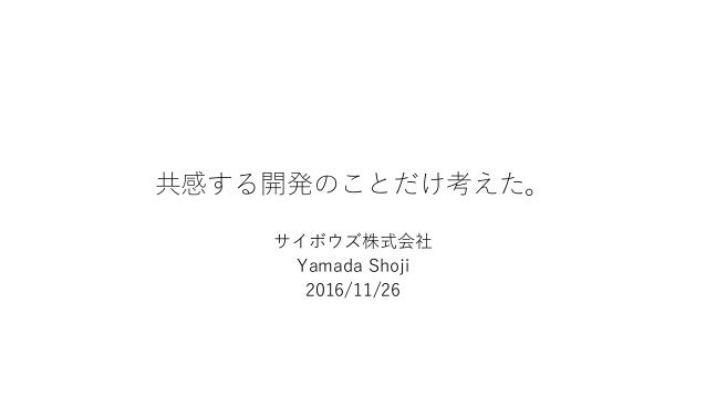 共感する開発のことだけ考えた。 サイボウズ株式会社 Yamada Shoji 2016/11/26
