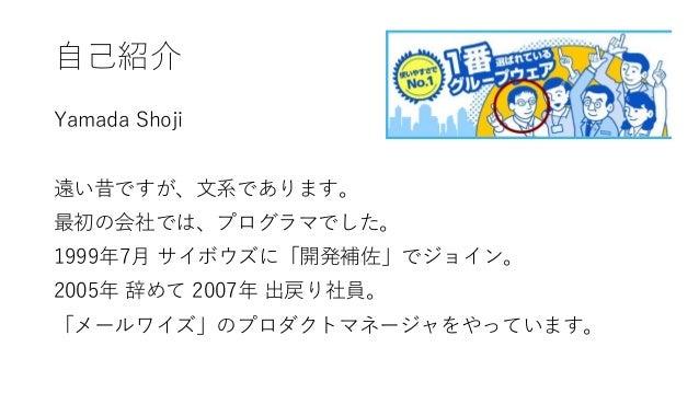 自己紹介 Yamada Shoji 遠い昔ですが、文系であります。 最初の会社では、プログラマでした。 1999年7月 サイボウズに「開発補佐」でジョイン。 2005年 辞めて 2007年 出戻り社員。 「メールワイズ」のプロダクトマネージャを...