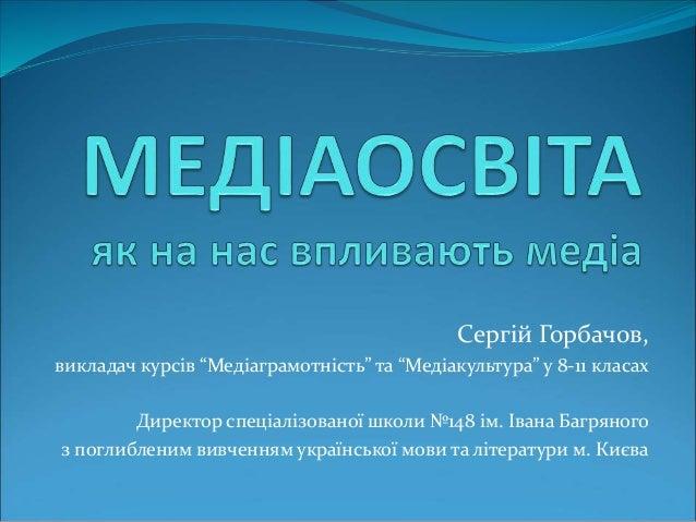 """Сергій Горбачов, викладач курсів """"Медіаграмотність"""" та """"Медіакультура"""" у 8-11 класах Директор спеціалізованої школи №148 і..."""