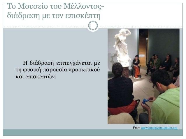 Το Μουσείο του Μέλλοντος- διάδραση με τον επισκέπτη Η διάδραση επιτυγχάνεται με τη φυσική παρουσία προσωπικού και επισκεπτ...