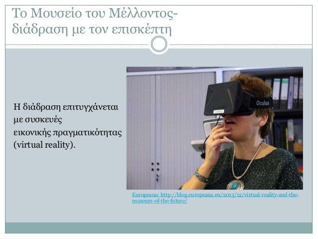 Το Μουσείο του Μέλλοντος- διάδραση με τον επισκέπτη Η διάδραση επιτυγχάνεται με συσκευές εικονικής πραγματικότητας (virtua...