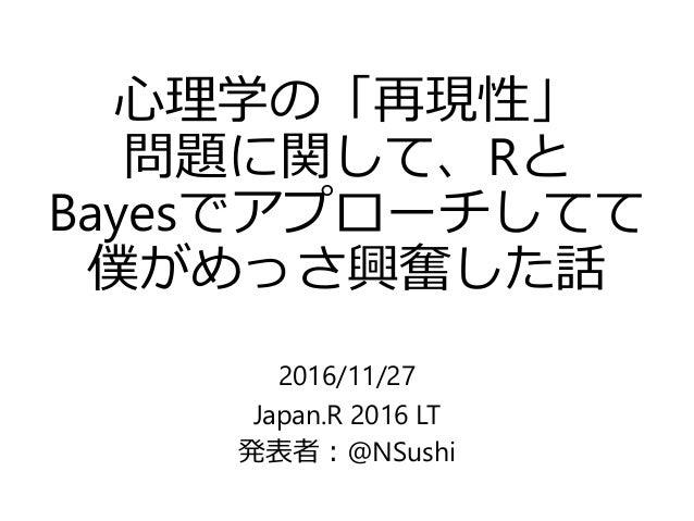 心理学の「再現性」 問題に関して、Rと Bayesでアプローチしてて 僕がめっさ興奮した話 2016/11/27 Japan.R 2016 LT 発表者:@NSushi