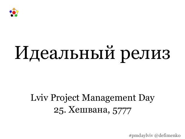 Идеальный релиз Lviv Project Management Day 25. Хешвана, 5777 #pmdaylviv @defimenko