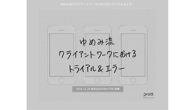 ゆめみ流クライアントワークにおけるトライアル&エラー 2016.11.29 株式会社ゆめみ 戸田 修輔