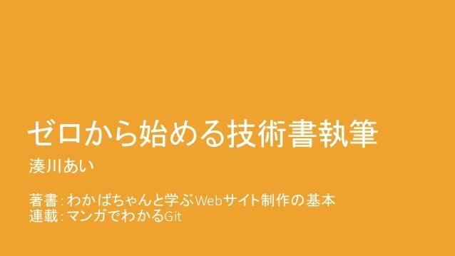 ゼロから始める技術書執筆 湊川あい 著書:わかばちゃんと学ぶWebサイト制作の基本 連載:マンガでわかるGit