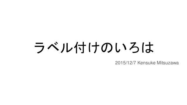 ラベル付けのいろは 2015/12/7 Kensuke Mitsuzawa