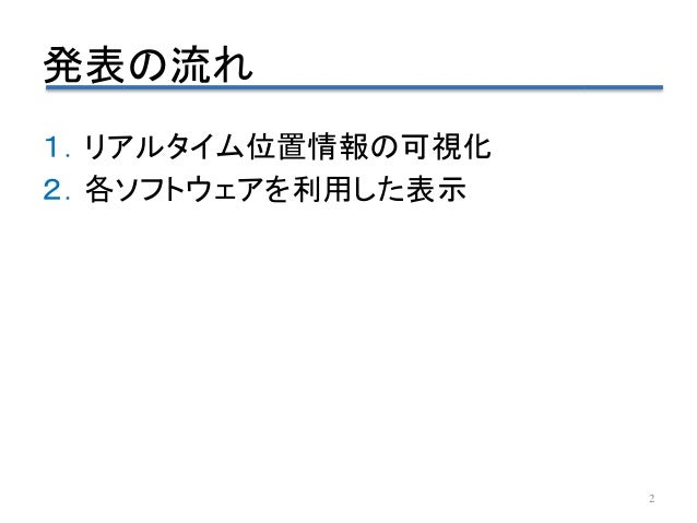 発表の流れ 1.リアルタイム位置情報の可視化 2.各ソフトウェアを利用した表示 2