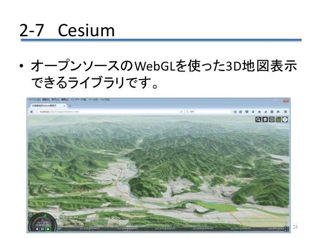 2-7 Cesium 24 • オープンソースのWebGLを使った3D地図表示 できるライブラリです。
