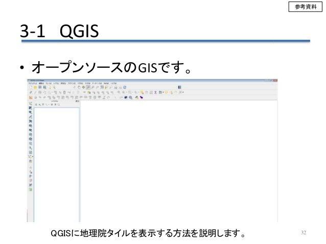 3-1 QGIS 32 • オープンソースのGISです。 QGISに地理院タイルを表示する方法を説明します。 参考資料