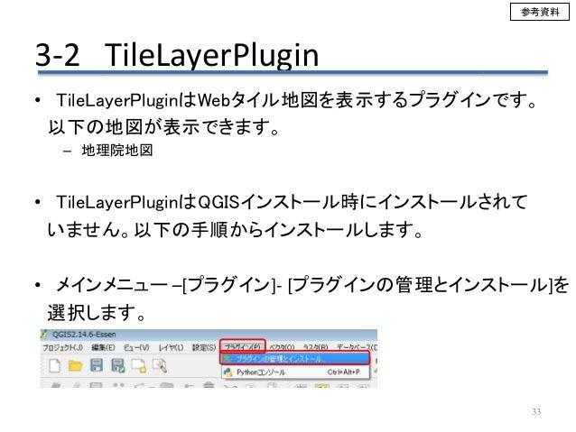 3-2 TileLayerPlugin 33 • TileLayerPluginはWebタイル地図を表示するプラグインです。 以下の地図が表示できます。 – 地理院地図 • TileLayerPluginはQGISインストール時にインストールさ...