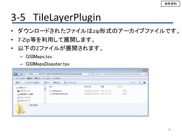 3-5 TileLayerPlugin 36 • ダウンロードされたファイルはzip形式のアーカイブファイルです。 • 7-Zip等を利用して展開します。 • 以下の2ファイルが展開されます。 – GSIMaps.tsv – GSIMapsDi...