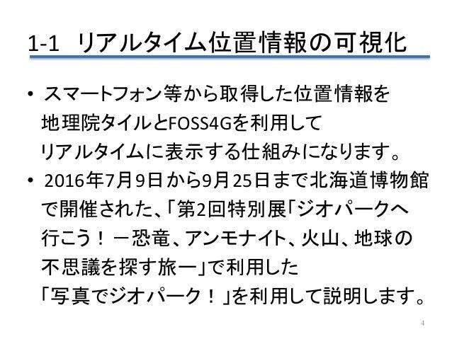 1-1 リアルタイム位置情報の可視化 4 • スマートフォン等から取得した位置情報を 地理院タイルとFOSS4Gを利用して リアルタイムに表示する仕組みになります。 • 2016年7月9日から9月25日まで北海道博物館 で開催された、「第2回特...
