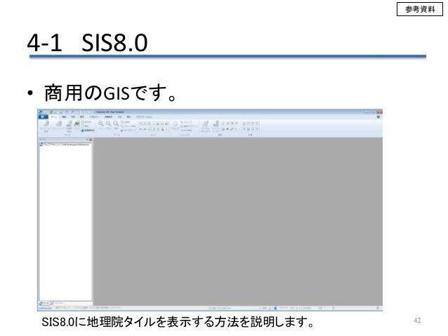4-1 SIS8.0 42 • 商用のGISです。 SIS8.0に地理院タイルを表示する方法を説明します。 参考資料