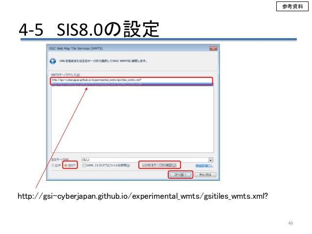 46 http://gsi-cyberjapan.github.io/experimental_wmts/gsitiles_wmts.xml? 4-5 SIS8.0の設定 参考資料