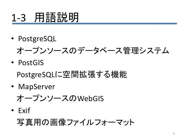 1-3 用語説明 6 • PostgreSQL オープンソースのデータベース管理システム • PostGIS PostgreSQLに空間拡張する機能 • MapServer オープンソースのWebGIS • Exif 写真用の画像ファイルフォー...