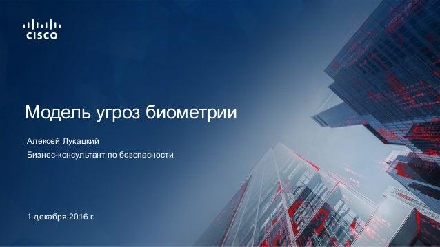 Бизнес-консультант по безопасности Модель угроз биометрии Алексей Лукацкий 1 декабря 2016 г.